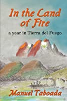 In the Land of Fire: A Year in Tierra Del Fuego
