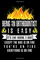Being An Orthodontist Is Easy It's Like Riding A Bike Except The Bike Is On Fire You're On Fire Everything Is On Fire: A Blank Lined Journal for Orthodontists Who Love to Laugh, Makes A Perfect Gag Gift