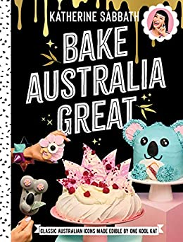 Bake Australia Great: Classic Australian icons made edible by one kool Kat by [Sabbath, Katherine]