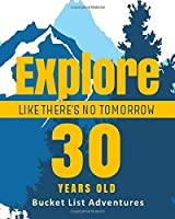 30 Years Old - Bucket List Adventures - Explore Like There's No Tomorrow: 30 Years Old Alternative Card Gift - Journal & Notebook Planner - Big Adventures Log Book - Including Travel Bucket List with Prompts