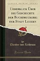 Ueberblick Ueber Die Geschichte Der Buchdruckerei Der Stadt Luzern (Classic Reprint)