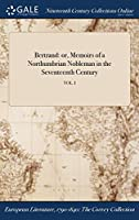 Bertrand: Or, Memoirs of a Northumbrian Nobleman in the Seventeenth Century; Vol. I