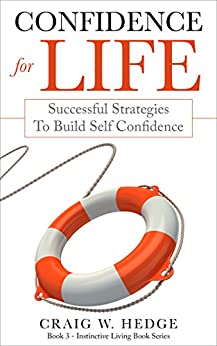 Confidence For Life: Successful Strategies To Build Self Confidence (Instinctive Living Self Development Book 3) by [Hedge, Craig W.]