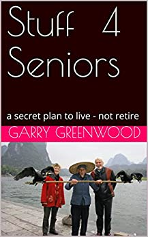 Stuff For Seniors: a secret plan to live - not retire by [Greenwood, Garry]