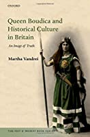 Queen Boudica and Historical Culture in Britain: An Image of Truth (The Past & Present Book)