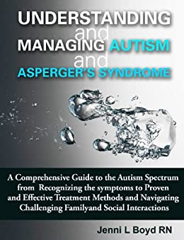 Understanding and Managing Autism and Asperger's Syndrome: A comprehensive guide to the Autism Spectrum from recognizing the symptoms to proven and effective ... Autism and Asperger's Syndrome) by [Boyd  RN, Jenni L]