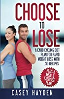 Choose to Lose: A Carb Cycling Diet Plan for Rapid Weight Loss with 50 Recipes Plus a Meal & Exercise Plan