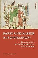 Papst Und Kaiser Als Zwillinge?: Ein Anderer Blick Auf Die Universalgewalten Im Investiturstreit (Papsttum Im Mittelalterlichen Europa)