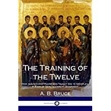 The Training of the Twelve: How Jesus Christ Found and Taught the 12 Apostles; A Book of New Testament Biography