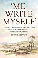Me Write Myself: The Free Aboriginal Inhabitants of Van Diemen's Land at Wybalenna, 1832-47 (Australian History)