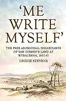 Me Write Myself: The Free Aboriginal Inhabitants of Van Diemen's Land at Wybalenna, 1832-47 (Australian History)