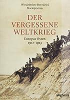 Der vergessene Weltkrieg: Europas Osten 1912-1923