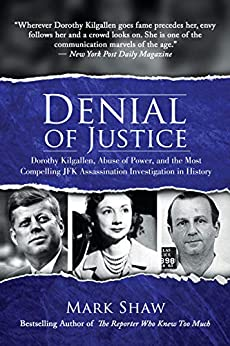 Denial of Justice: Dorothy Kilgallen, Abuse of Power, and the Most Compelling JFK Assassination Investigation in History by [Shaw, Mark William ]