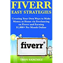 Fiverr Easy Strategies: Creating Your Own Ways to Make Money at Home via Freelancing on Fiverr and Earning $1,000+ Per Month Online
