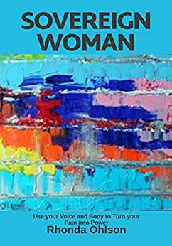 Sovereign Woman: Use your Voice and Body to Turn your Pain into Power by [Ohlson, Rhonda]