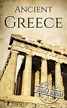 Ancient Greece: A History From Beginning to End (Ancient Civilizations Book 3) by [History, Hourly]