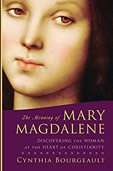 The Meaning of Mary Magdalene: Discovering the Woman at the Heart of Christianity by [Bourgeault, Cynthia]