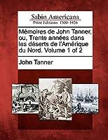 M Moires de John Tanner, Ou, Trente Ann Es Dans Les D Serts de L'Am Rique Du Nord. Volume 1 of 2