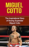 Miguel Cotto: The Inspirational Story of Boxing Superstar Miguel Cotto (Miguel Cotto Unauthorized Biography, Puerto Rico, Boxing Books) (English Edition)