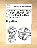 Sermons, by Hugh Blair, ... in Four Volumes. Vol.1. the Nineteenth Edition. Volume 1 of 4