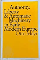 Authority, Liberty, and Automatic Machinery in Early Modern Europe (Johns Hopkins Studies in the History of Technology)