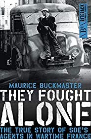 They Fought Alone: The True Story of SOE's Agents in Wartime Fr