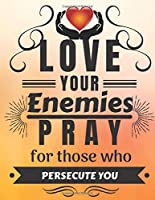 Love Your Enemies Pray For Those Who Persecute You: Notebooks & Journals Christian, motivational, inspirational, positive religious, Spiritual (Blank Lined Book) (Volume 5).