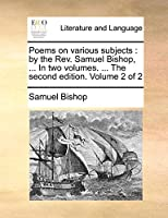 Poems on Various Subjects: By the REV. Samuel Bishop, ... in Two Volumes. ... the Second Edition. Volume 2 of 2