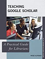 Teaching Google Scholar: A Practical Guide for Librarians (Practical Guides for Librarians)