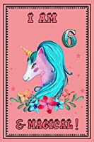 I am 6 & magical: 6 Years Old unicorn Journal Notebook for Kids, Birthday unicorn Journal for Girls / 6 Years Old Birthday Gift for Girls!/birthday gift journal 6x9  pages 110