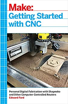 Getting Started with CNC: Personal Digital Fabrication with Shapeoko and Other Computer-Controlled Routers (Make) by [Ford, Edward]
