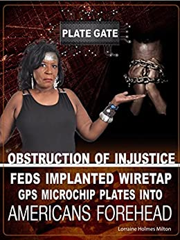 "PLATEGATE: Obstruction Of Injustice - Feds Implanted ""Wiretap"" GPS Microchip PLATE Into American Foreheads by [Holmes Milton, Lorraine]"