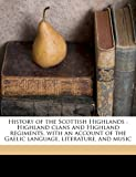 History of the Scottish Highlands: Highland Clans and Highland Regiments, with an Account of the Gaelic Language, Literature, and Music Volume 5