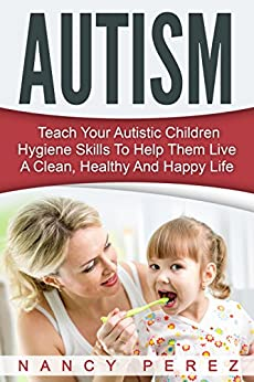 Autism: Teach Your Autistic Children Hygiene Skills To Help Them Live A Clean, Healthy And Happy Life (Autism, Aspergers Syndrome, ADHD, ADD, Special Needs, Hygiene, Potty Training) by [Perez, Nancy]