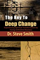 The Key to Deep Change: Experiencing Spiritual Transformation by Facing Unfinished Business