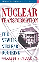 Nuclear Transformation: The New Nuclear U.S. Doctrine (Initiatives in Strategic Studies: Issues and Policies)