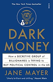 Dark Money: how a secretive group of billionaires is trying to buy political control in the US by [Mayer, Jane]
