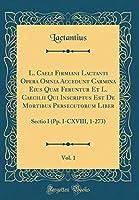 L. Caeli Firmiani Lactanti Opera Omnia Accedunt Carmina Eius Quae Feruntur Et L. Caecilii Qui Inscriptus Est de Mortibus Persecutorum Liber, Vol. 1: Sectio I (Pp. I-CXVIII, 1-273) (Classic Reprint)