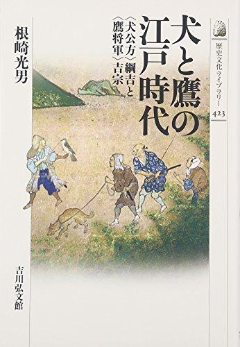 犬と鷹の江戸時代: 〈犬公方〉綱吉と〈鷹将軍〉吉宗 (歴史文化ライブラリー)