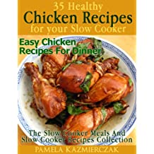 35 Healthy Chicken Recipes For Your Slow Cooker – Easy Chicken Recipes For Dinner (The Slow Cooker Meals And Slow cooker Recipes Collection Book 4)