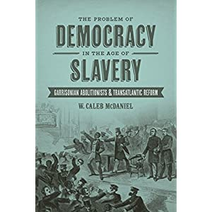 The Problem of Democracy in the Age of Slavery: Garrisonian Abolitionists & Transatlantic Reform (Antislavery, Abolition, and the Atlantic World)