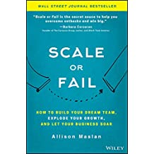 Scale or Fail.: How to Build Your Dream Team, Explode Your Growth, and Let Your Business Soar