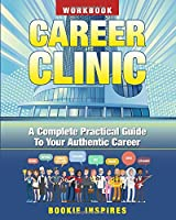 Career Clinic Workbook: A Complete Practical Guide To Your Authentic Career