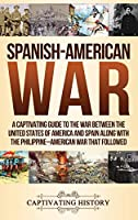Spanish-American War: A Captivating Guide to the War Between the United States of America and Spain along with The Philippine-American War that Followed
