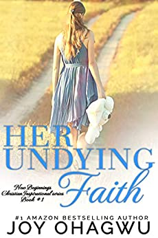 Her Undying Faith - New Beginnings Christian Inspirational series - Book 1 by [Ohagwu, Joy]