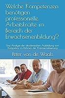 Welche Kompetenzen benoetigen professionelle Arbeitskraefte im Bereich der Erwachsenenbildung?: Eine Analyse der akademischen Ausbildung von Kompetenz im Rahmen der Professionalisierung