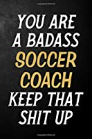 You Are A Badass Soccer Coach Keep That Shit Up: Soccer Coach Journal / Notebook / Appreciation Gift / Alternative To a Card For Soccer Coaches ( 6 x 9 -120 Blank Lined Pages )
