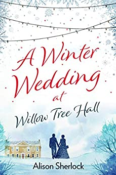 A Winter Wedding at Willow Tree Hall: A feel-good, festive read (The Willow Tree Hall Series Book 3) by [Sherlock, Alison]