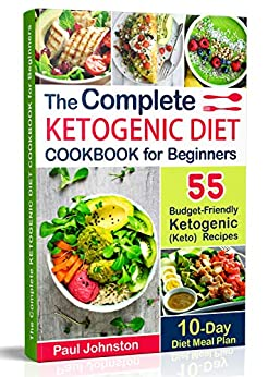 The Complete Ketogenic Diet Cookbook for Beginners: 55 Budget-Friendly Ketogenic (Keto) Recipes. 10-Day Diet Meal Plan by [Johnston, Paul]