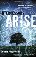 Intercessors Arise: Personal Prayer That Changes the World